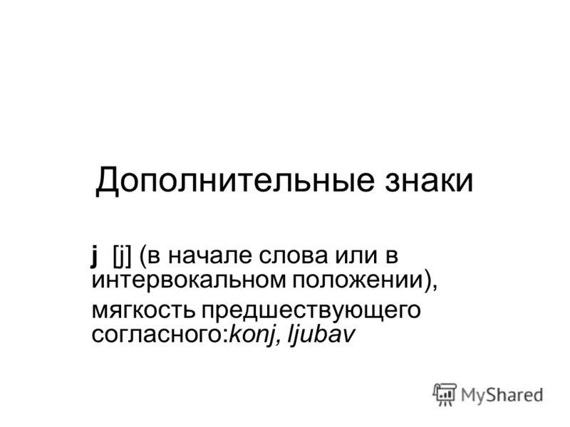 Дополнительные знаки j [j] (в начале слова или в интервокальном положении), мягкость предшествующего согласного:konj, ljubav