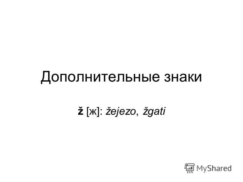 Дополнительные знаки ž [ж]: žejezo, žgati