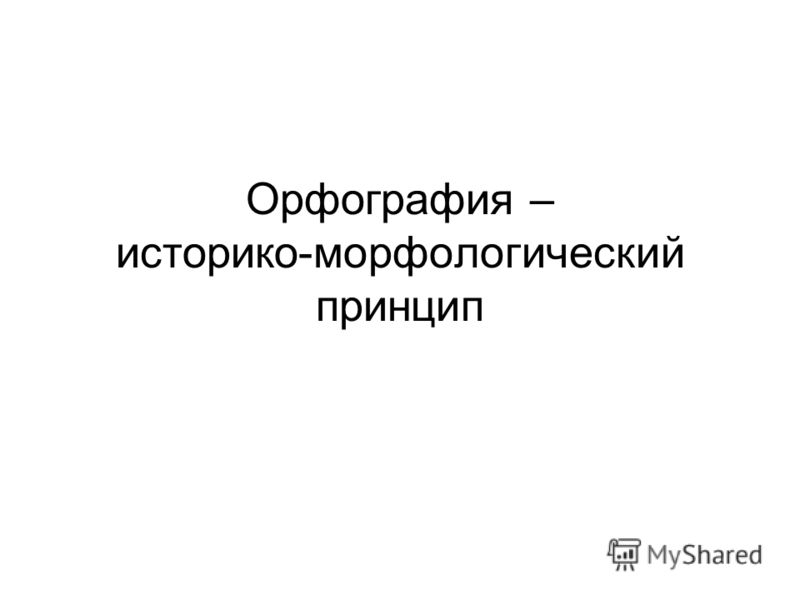 Орфография – историко-морфологический принцип