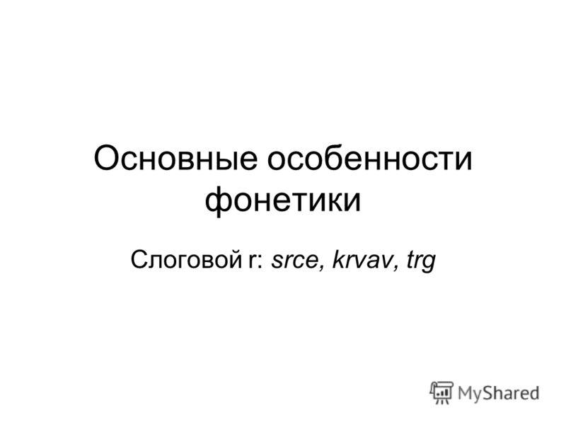Основные особенности фонетики Слоговой r: srce, krvav, trg