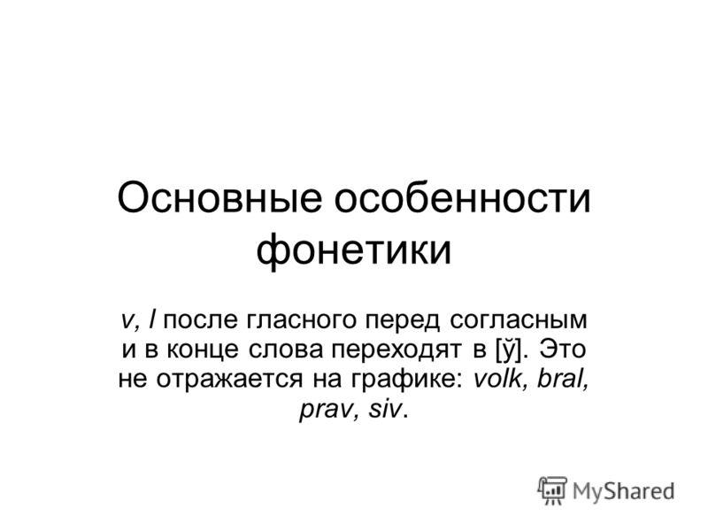 Основные особенности фонетики v, l после гласного перед согласным и в конце слова переходят в [ў]. Это не отражается на графике: volk, bral, prav, siv.