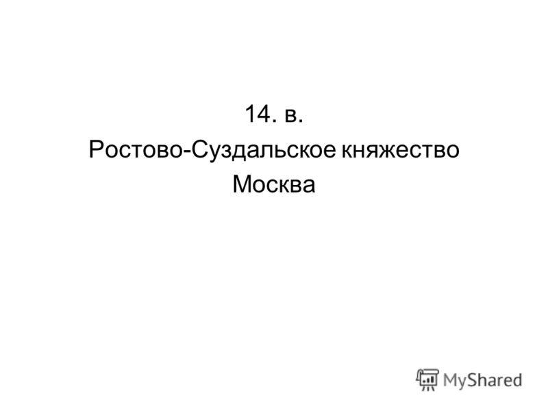 14. в. Ростово-Суздальское княжество Москва