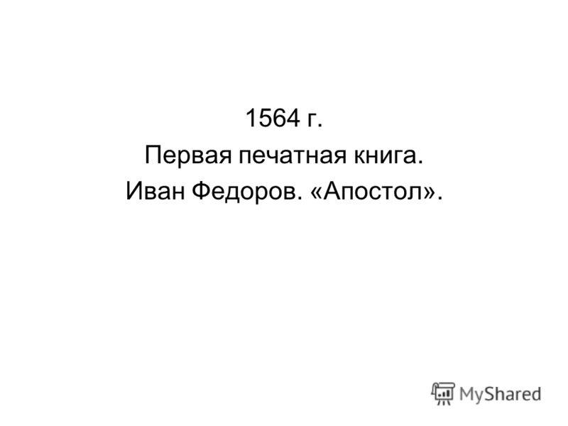 1564 г. Первая печатная книга. Иван Федоров. «Апостол».