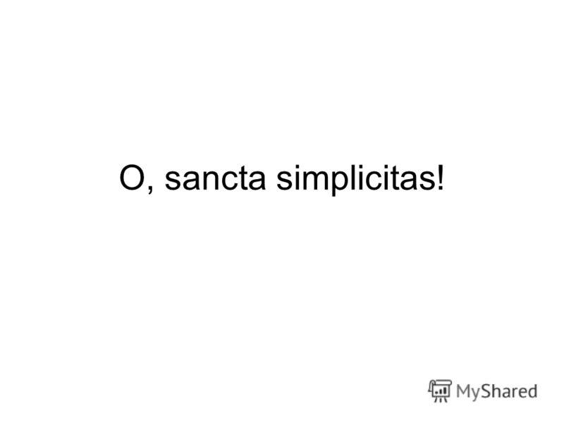 O, sancta simplicitas!