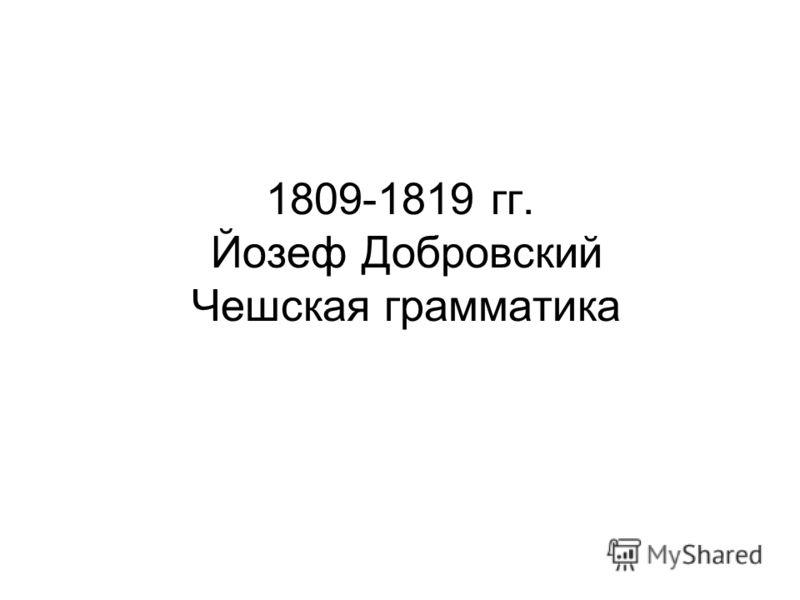 1809-1819 гг. Йозеф Добровский Чешская грамматика