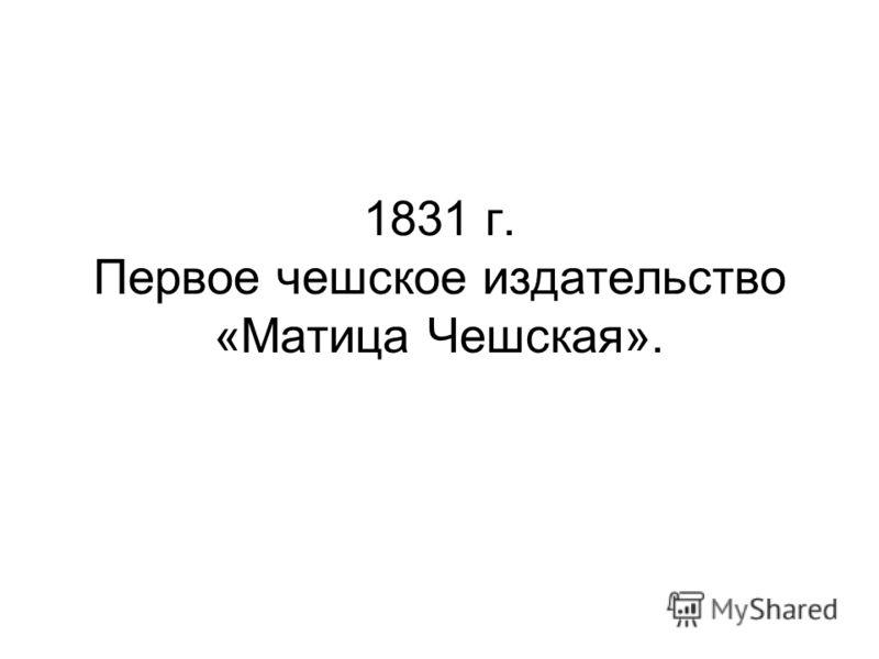 1831 г. Первое чешское издательство «Матица Чешская».