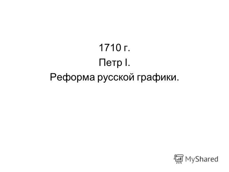 1710 г. Петр I. Реформа русской графики.
