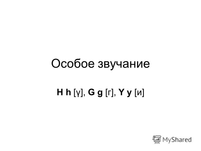 Особое звучание H h [γ], G g [г], Y y [и]