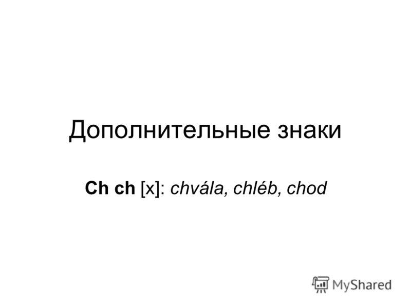 Дополнительные знаки Ch ch [х]: chvála, chléb, chod