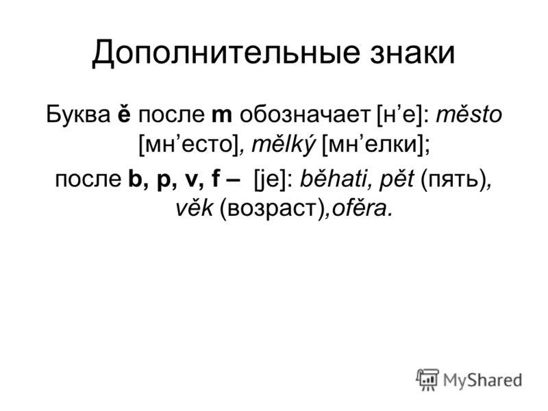 Дополнительные знаки Буква ě после m обозначает [не]: město [мнесто], mělký [мнелки]; после b, p, v, f – [jе]: běhati, pět (пять), věk (возраст),ofěra.
