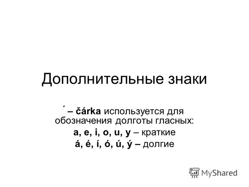 Дополнительные знаки ́ – čárka используется для обозначения долготы гласных: a, e, i, o, u, y – краткие á, é, í, ó, ú, ý – долгие