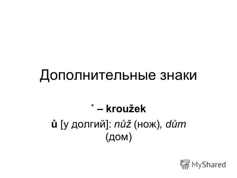 Дополнительные знаки ˚ – kroužek ů [у долгий]: nůž (нож), dům (дом)