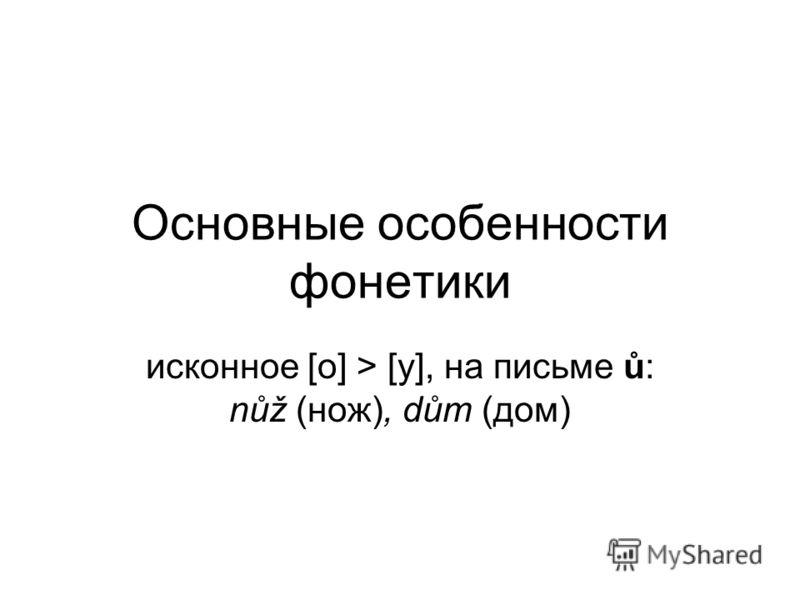 Основные особенности фонетики исконное [о] > [у], на письме ů: nůž (нож), dům (дом)