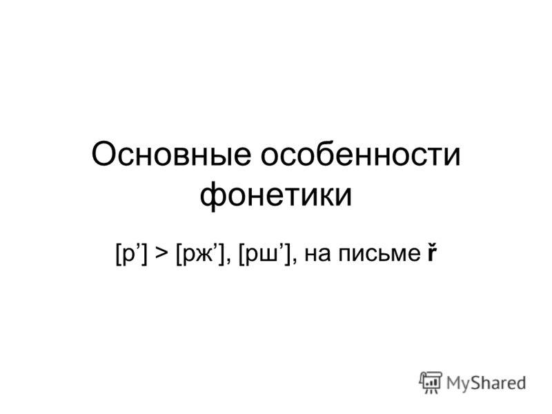 Основные особенности фонетики [р] > [рж], [рш], на письме ř