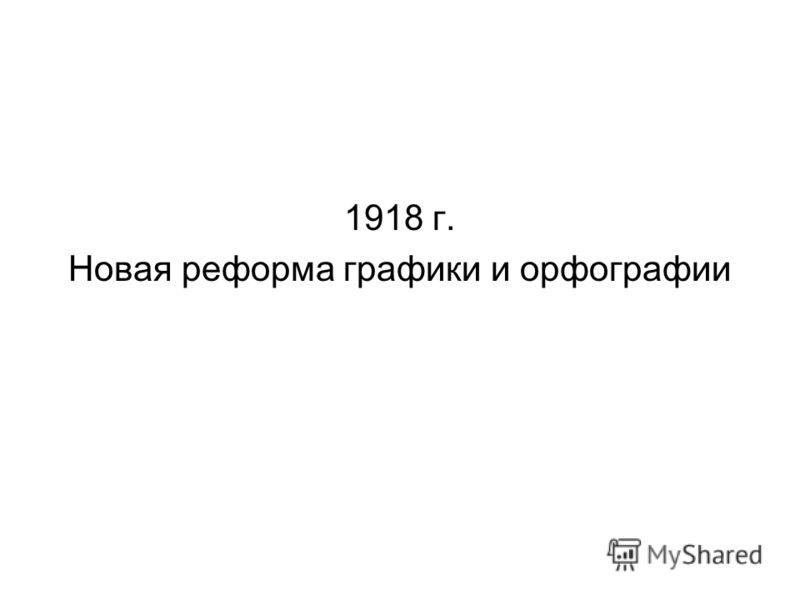 1918 г. Новая реформа графики и орфографии
