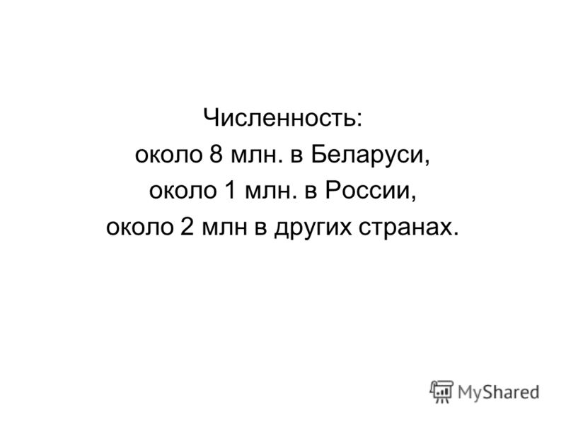 Численность: около 8 млн. в Беларуси, около 1 млн. в России, около 2 млн в других странах.