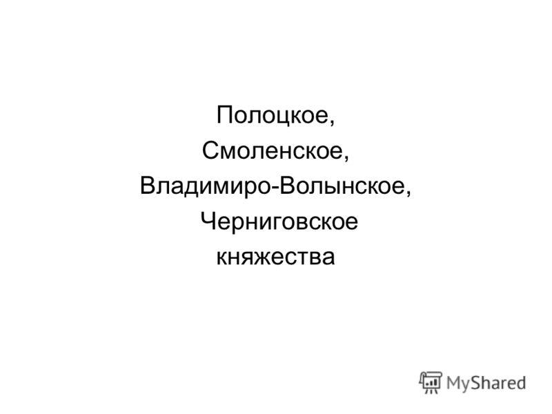 Полоцкое, Смоленское, Владимиро-Волынское, Черниговское княжества