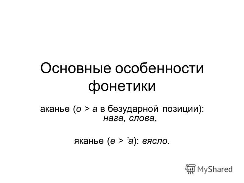 Основные особенности фонетики аканье (о > а в безударной позиции): нага, слова, яканье (е > а): вясло.