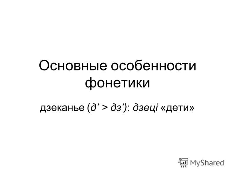 Основные особенности фонетики дзеканье (д > дз): дзецi «дети»