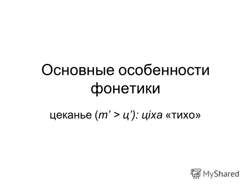 Основные особенности фонетики цеканье (т > ц): цiха «тихо»