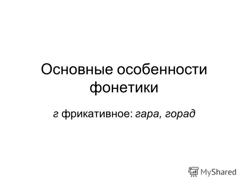 Основные особенности фонетики г фрикативное: гара, горад