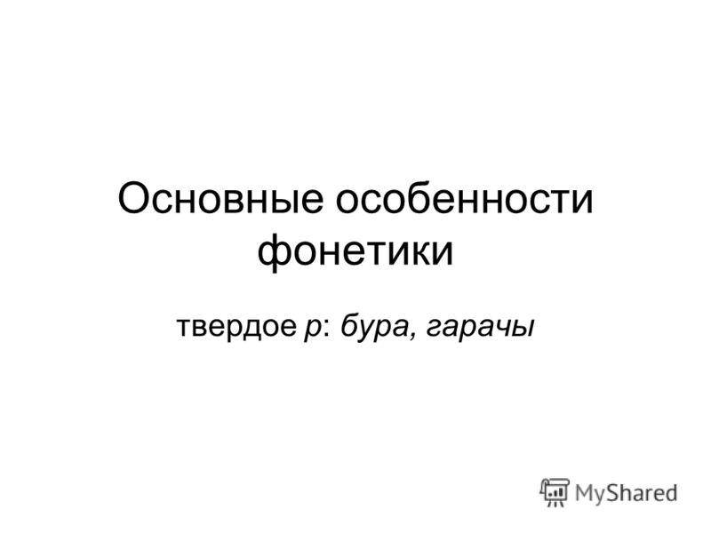 Основные особенности фонетики твердое р: бура, гарачы