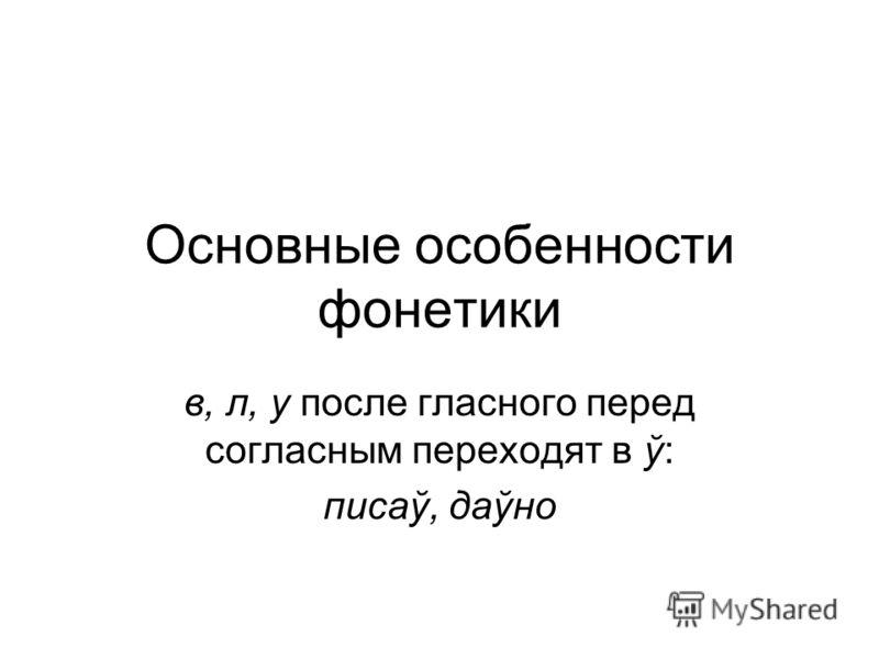 Основные особенности фонетики в, л, у после гласного перед согласным переходят в ў: писаў, даўно
