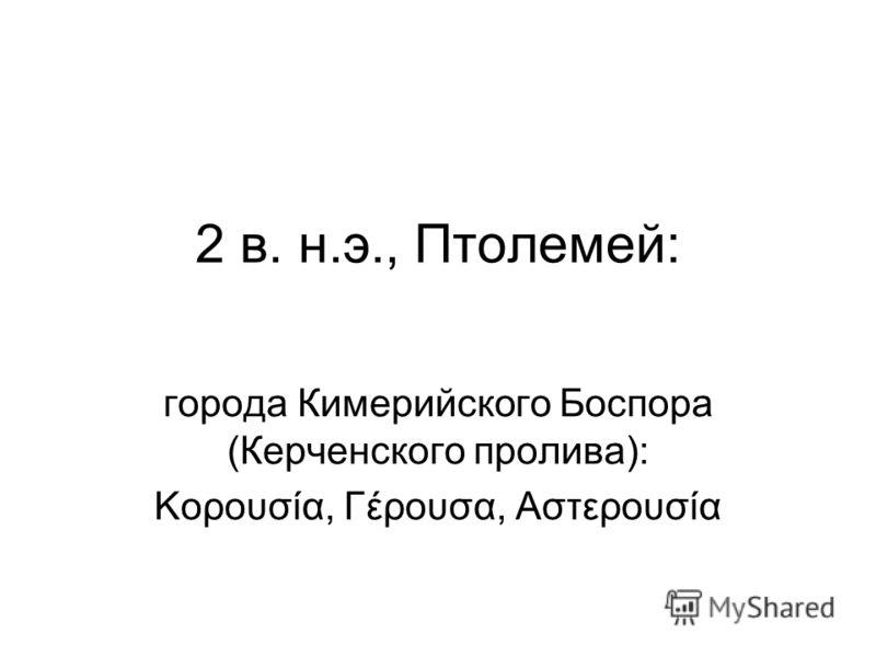 2 в. н.э., Птолемей: города Кимерийского Боспора (Керченского пролива): Κορουσία, Γέρουσα, Αστερουσία