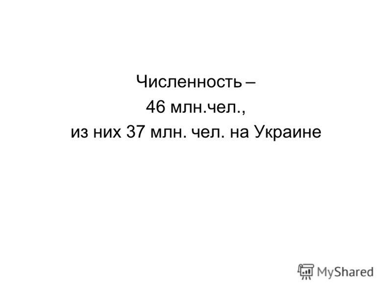 Численность – 46 млн.чел., из них 37 млн. чел. на Украине