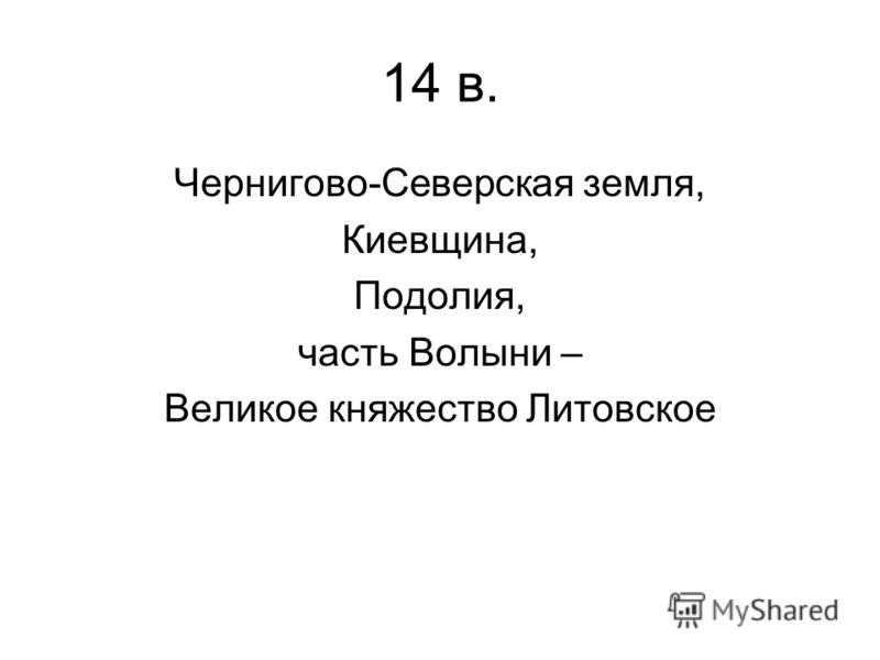 14 в. Чернигово-Северская земля, Киевщина, Подолия, часть Волыни – Великое княжество Литовское