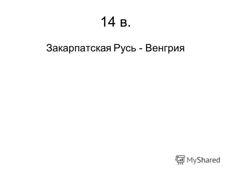 14 в. Закарпатская Русь - Венгрия
