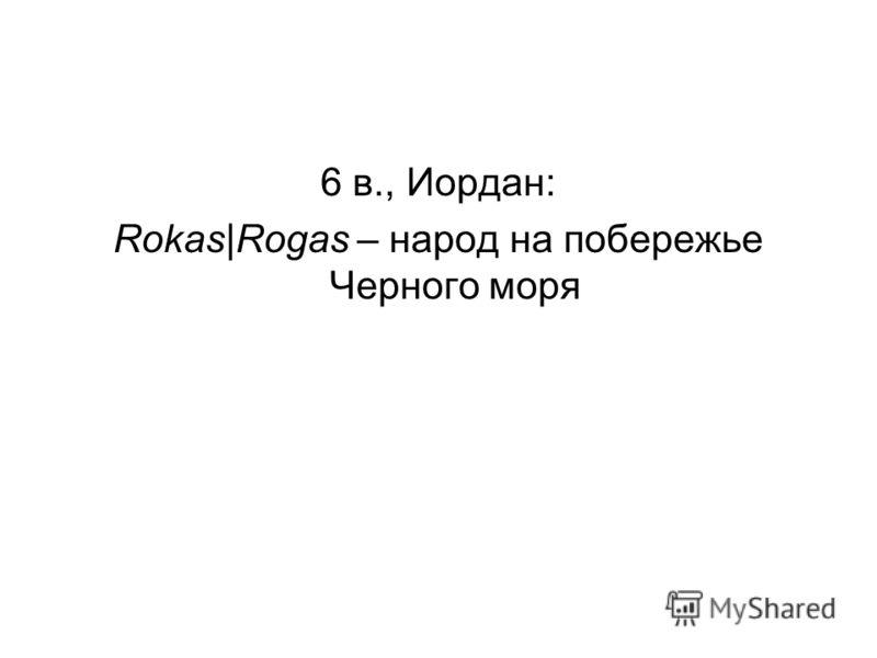 6 в., Иордан: Rokas|Rogas – народ на побережье Черного моря