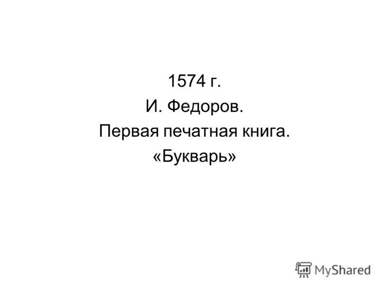 1574 г. И. Федоров. Первая печатная книга. «Букварь»
