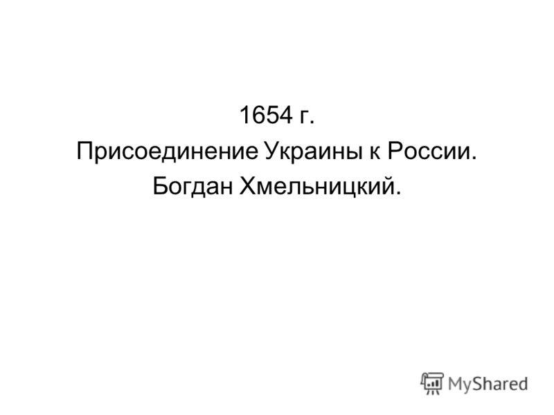 1654 г. Присоединение Украины к России. Богдан Хмельницкий.
