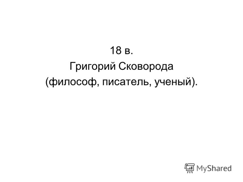 18 в. Григорий Сковорода (философ, писатель, ученый).