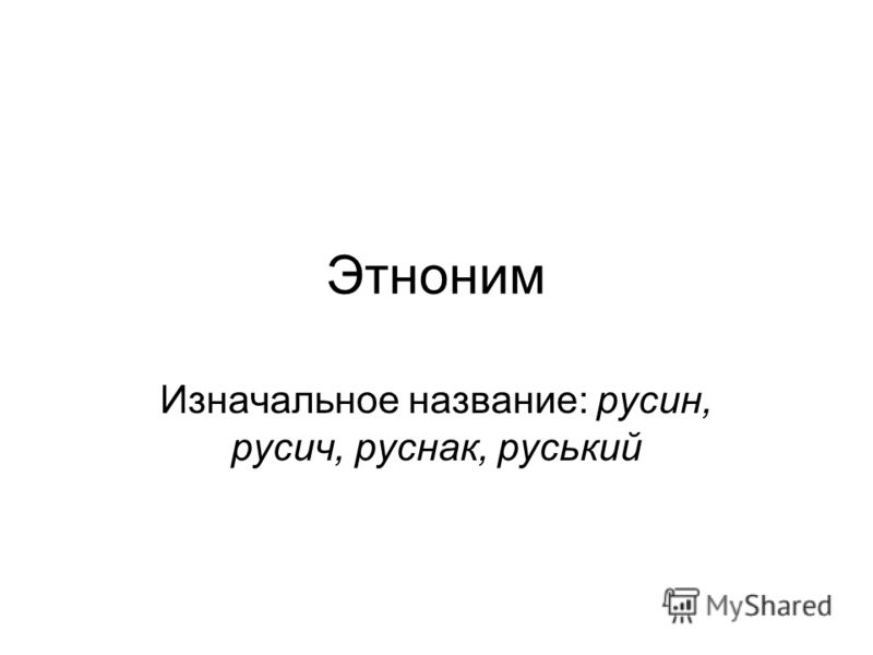 Этноним Изначальное название: русин, русич, руснак, руський