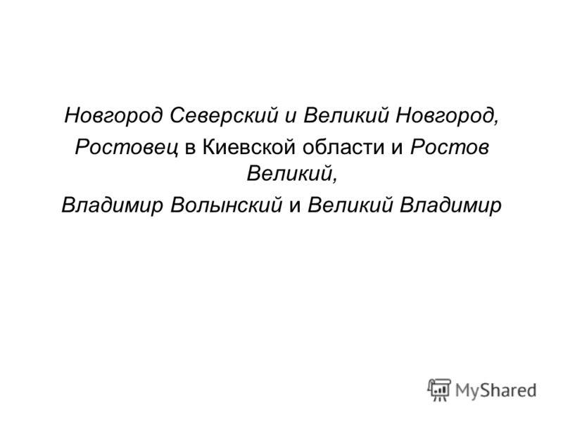 Новгород Северский и Великий Новгород, Ростовец в Киевской области и Ростов Великий, Владимир Волынский и Великий Владимир