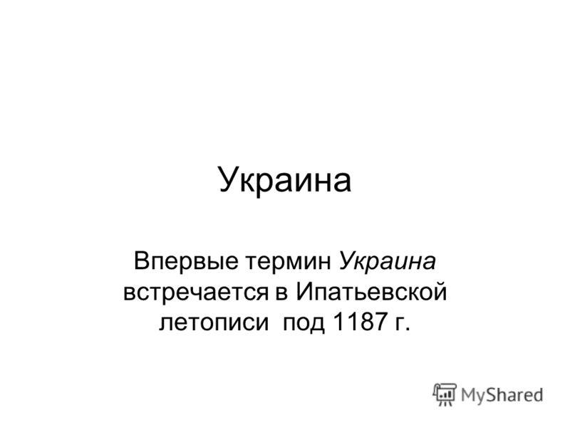 Украина Впервые термин Украина встречается в Ипатьевской летописи под 1187 г.
