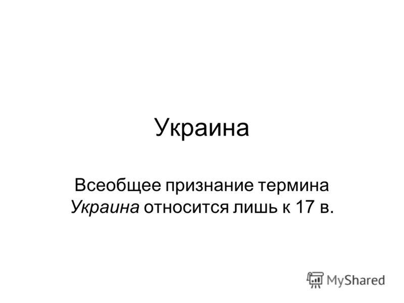 Украина Всеобщее признание термина Украина относится лишь к 17 в.