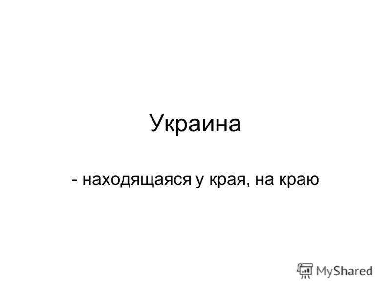 Украина - находящаяся у края, на краю