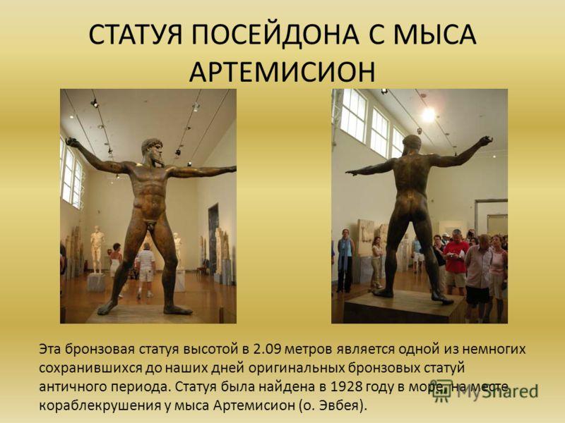 СТАТУЯ ПОСЕЙДОНА С МЫСА АРТЕМИСИОН Эта бронзовая статуя высотой в 2.09 метров является одной из немногих сохранившихся до наших дней оригинальных бронзовых статуй античного периода. Статуя была найдена в 1928 году в море, на месте кораблекрушения у м