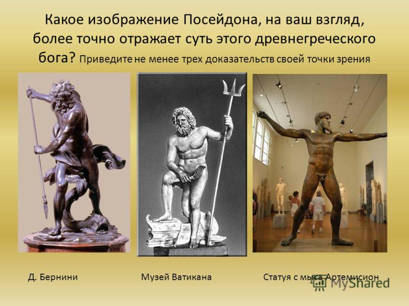 Какое изображение Посейдона, на ваш взгляд, более точно отражает суть этого древнегреческого бога? Приведите не менее трех доказательств своей точки зрения Д. БерниниМузей ВатиканаСтатуя с мыса Артемисион