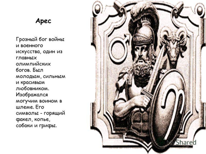 Арес Грозный бог войны и военного искусства, один из главных олимпийских богов. Был молодым, сильным и красивым любовником. Изображался могучим воином в шлеме. Его символы - горящий факел, копье, собаки и грифы.