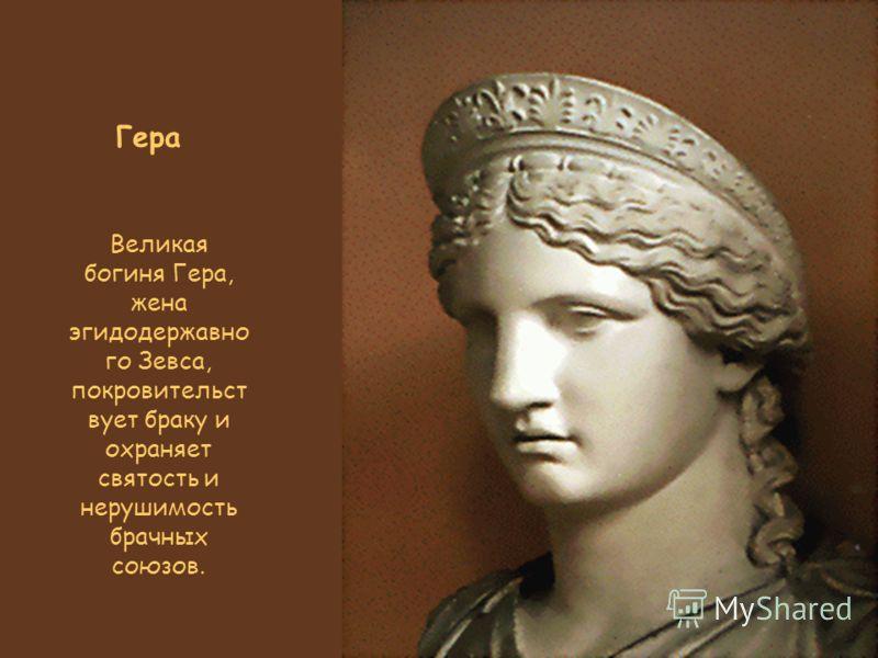 Гера Великая богиня Гера, жена эгидодержавно го Зевса, покровительст вует браку и охраняет святость и нерушимость брачных союзов.