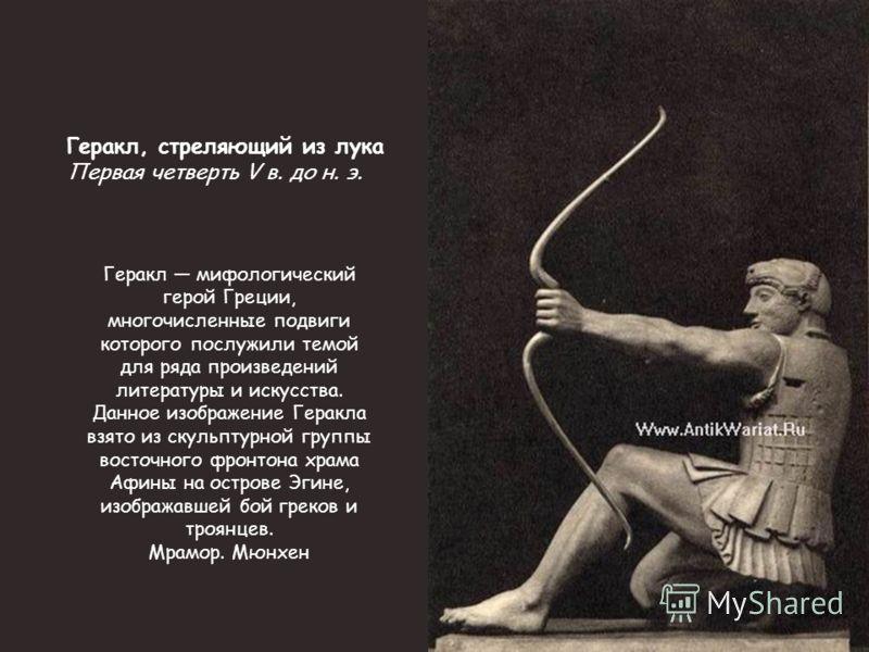 Геракл мифологический герой Греции, многочисленные подвиги которого послужили темой для ряда произведений литературы и искусства. Данное изображение Геракла взято из скульптурной группы восточного фронтона храма Афины на острове Эгине, изображавшей б