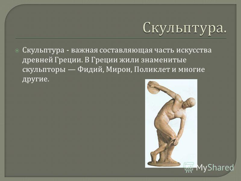 Скульптура - важная составляющая часть искусства древней Греции. В Греции жили знаменитые скульпторы Фидий, Мирон, Поликлет и многие другие.