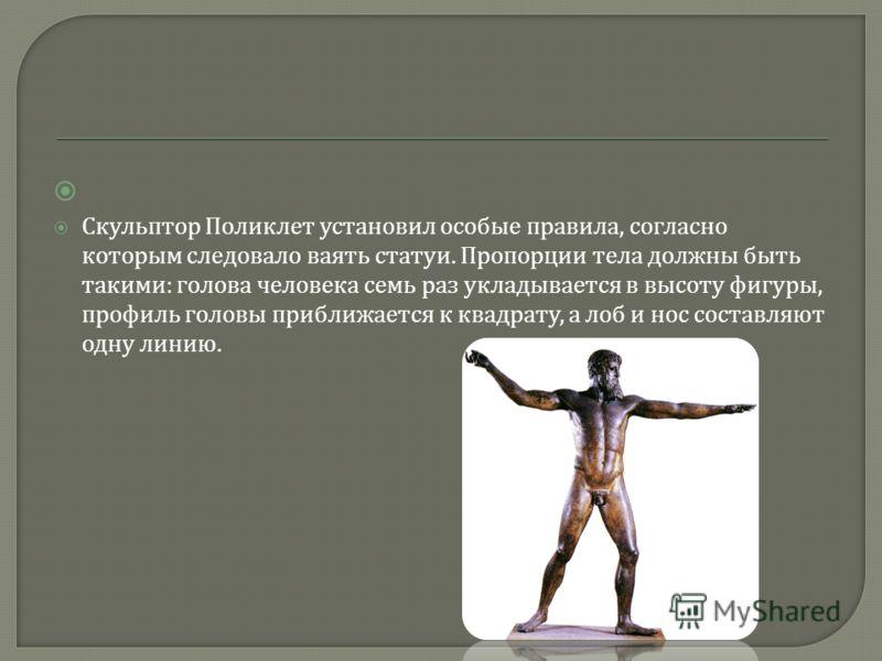 Скульптор Поликлет установил особые правила, согласно которым следовало ваять статуи. Пропорции тела должны быть такими : голова человека семь раз укладывается в высоту фигуры, профиль головы приближается к квадрату, а лоб и нос составляют одну линию