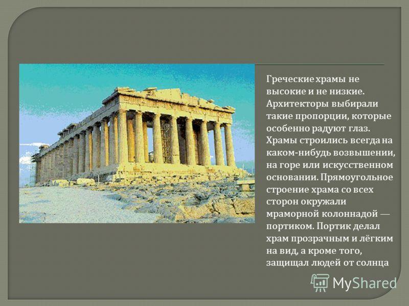 Греческие храмы не высокие и не низкие. Архитекторы выбирали такие пропорции, которые особенно радуют глаз. Храмы строились всегда на каком - нибудь возвышении, на горе или искусственном основании. Прямоугольное строение храма со всех сторон окружали