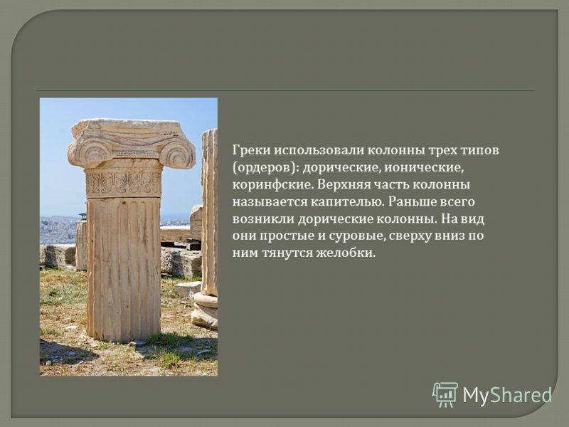 Греки использовали колонны трех типов ( ордеров ): дорические, ионические, коринфские. Верхняя часть колонны называется капителью. Раньше всего возникли дорические колонны. На вид они простые и суровые, сверху вниз по ним тянутся желобки.