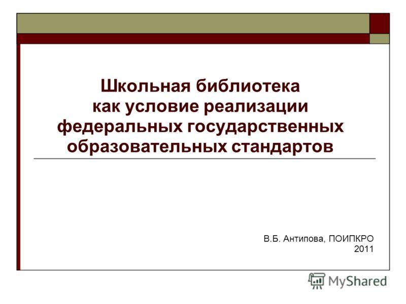 Школьная библиотека как условие реализации федеральных государственных образовательных стандартов В.Б. Антипова, ПОИПКРО 2011